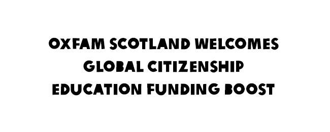 Oxfam Scotland Welcomes Global Citizenship Education Funding Boost